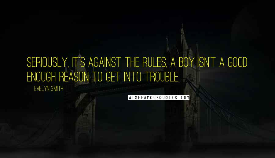 Evelyn Smith quotes: Seriously, it's against the rules, a boy isn't a good enough reason to get into trouble.