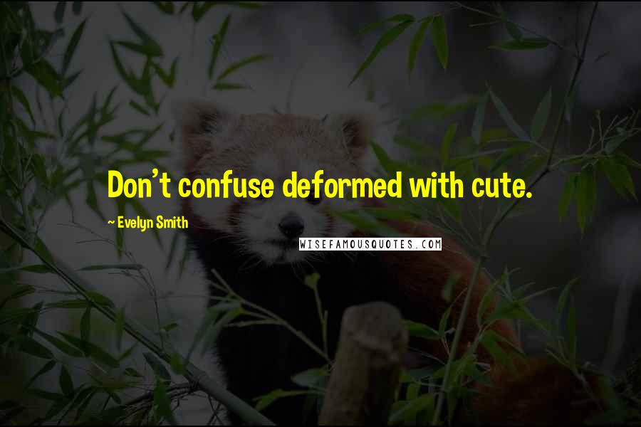 Evelyn Smith quotes: Don't confuse deformed with cute.