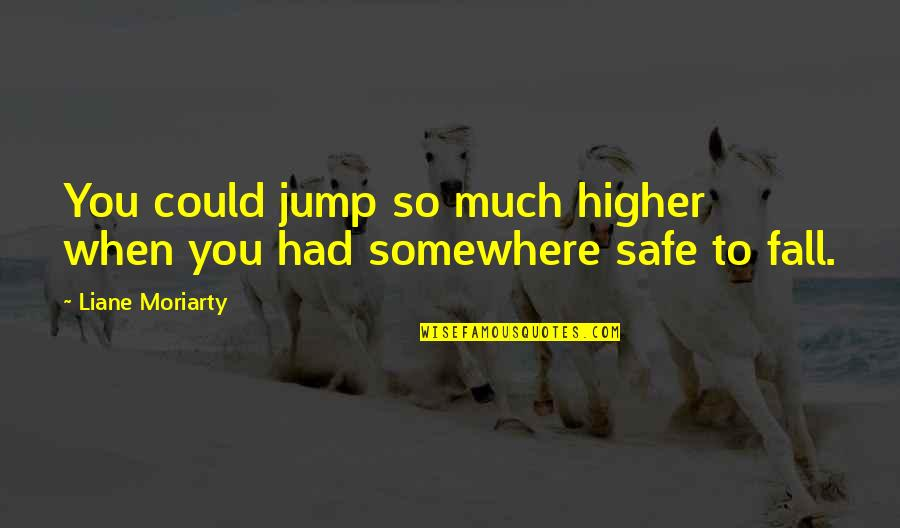 Even If I Fall Quotes By Liane Moriarty: You could jump so much higher when you