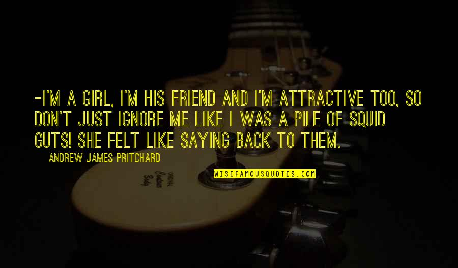 Even If You Ignore Me Quotes By Andrew James Pritchard: -I'm a girl, I'm his friend and I'm
