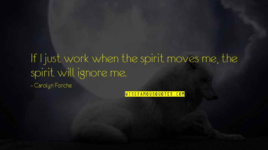 Even If You Ignore Me Quotes By Carolyn Forche: If I just work when the spirit moves