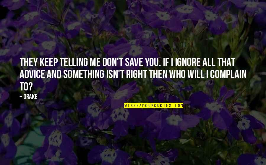Even If You Ignore Me Quotes By Drake: They keep telling me don't save you. If
