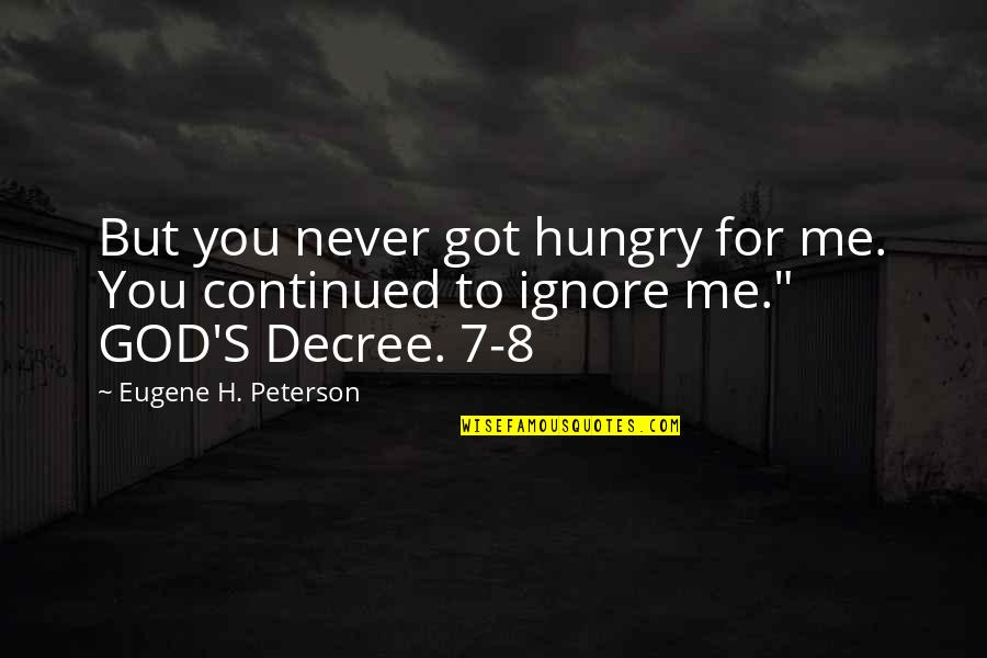 Even If You Ignore Me Quotes By Eugene H. Peterson: But you never got hungry for me. You