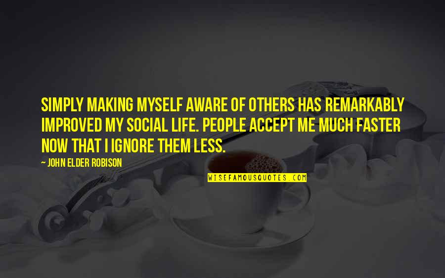 Even If You Ignore Me Quotes By John Elder Robison: Simply making myself aware of others has remarkably