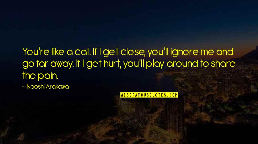 Even If You Ignore Me Quotes By Naoshi Arakawa: You're like a cat. If I get close,