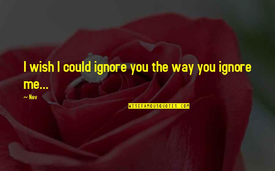 Even If You Ignore Me Quotes By Nev: I wish I could ignore you the way
