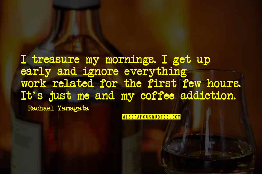 Even If You Ignore Me Quotes By Rachael Yamagata: I treasure my mornings. I get up early