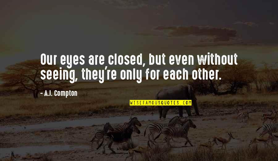 Even Love Quotes By A.J. Compton: Our eyes are closed, but even without seeing,