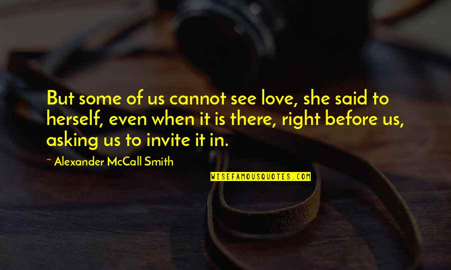 Even Love Quotes By Alexander McCall Smith: But some of us cannot see love, she