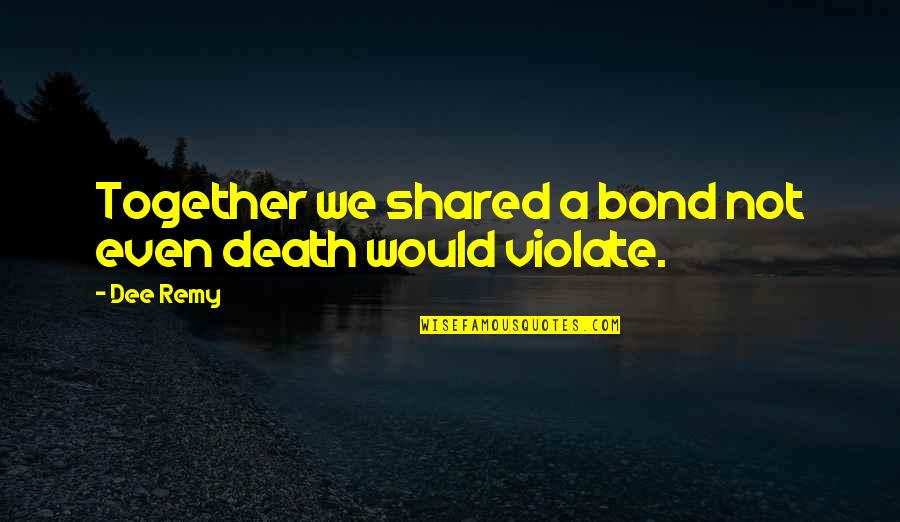 Even Love Quotes By Dee Remy: Together we shared a bond not even death