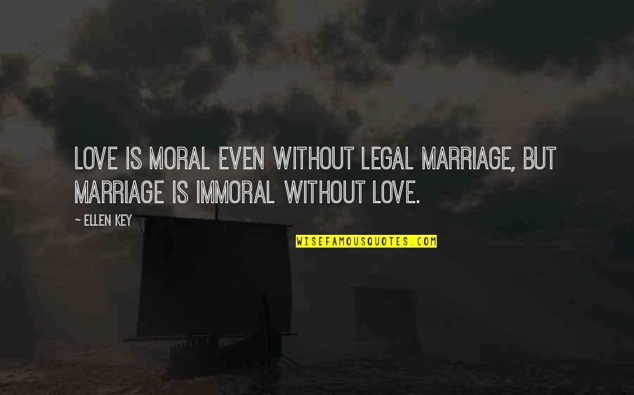 Even Love Quotes By Ellen Key: Love is moral even without legal marriage, but