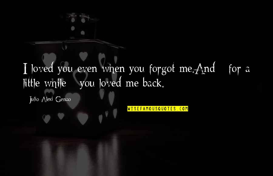 Even Love Quotes By Julio Alexi Genao: I loved you even when you forgot me.And