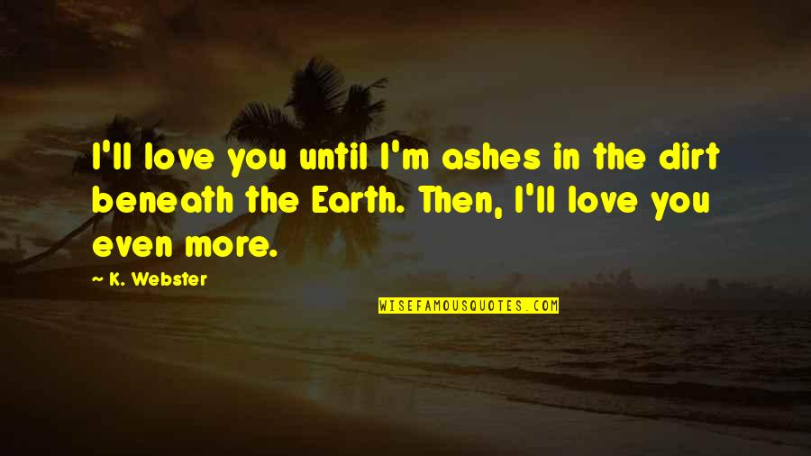 Even Love Quotes By K. Webster: I'll love you until I'm ashes in the