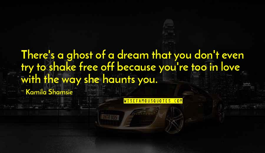 Even Love Quotes By Kamila Shamsie: There's a ghost of a dream that you