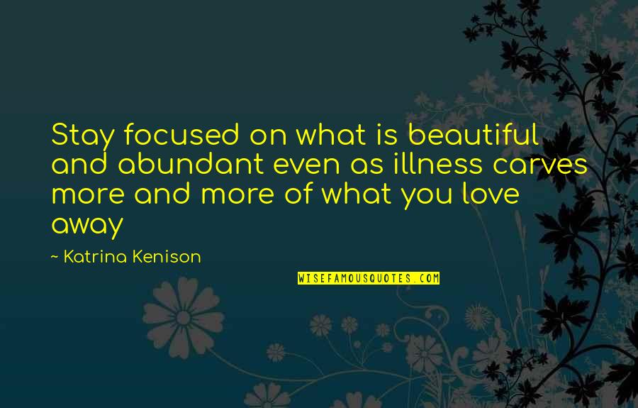 Even Love Quotes By Katrina Kenison: Stay focused on what is beautiful and abundant