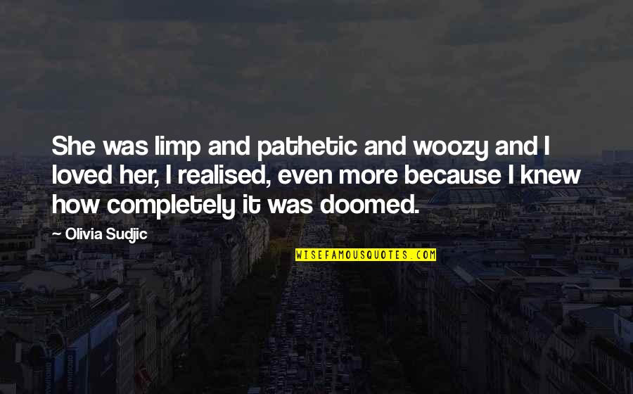 Even Love Quotes By Olivia Sudjic: She was limp and pathetic and woozy and