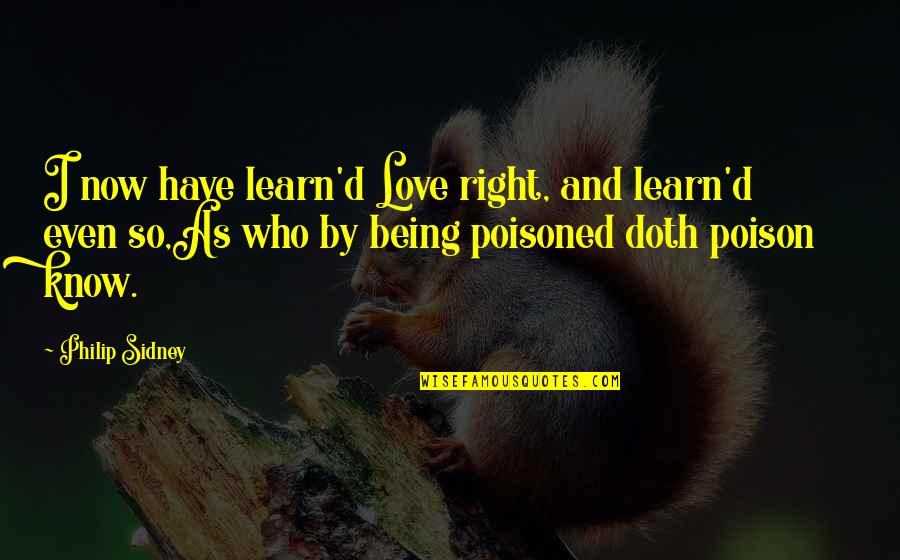 Even Love Quotes By Philip Sidney: I now have learn'd Love right, and learn'd
