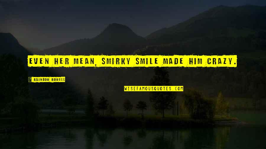 Even Love Quotes By Rainbow Rowell: Even her mean, smirky smile made him crazy.
