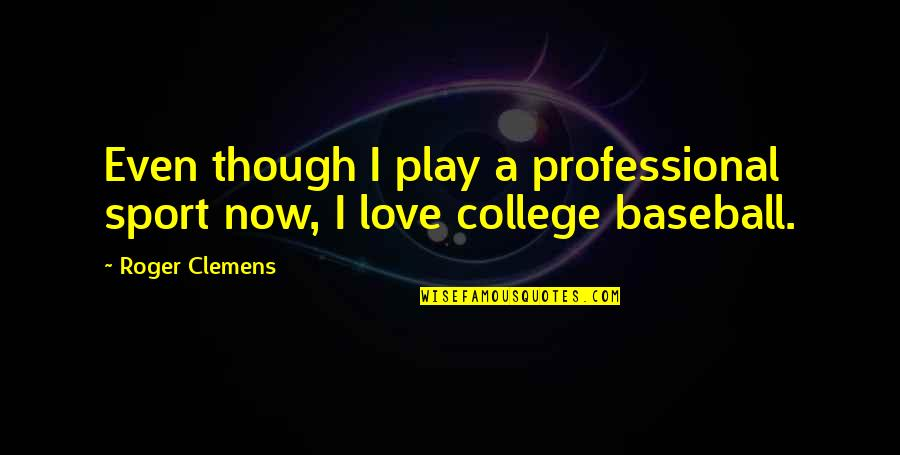 Even Love Quotes By Roger Clemens: Even though I play a professional sport now,