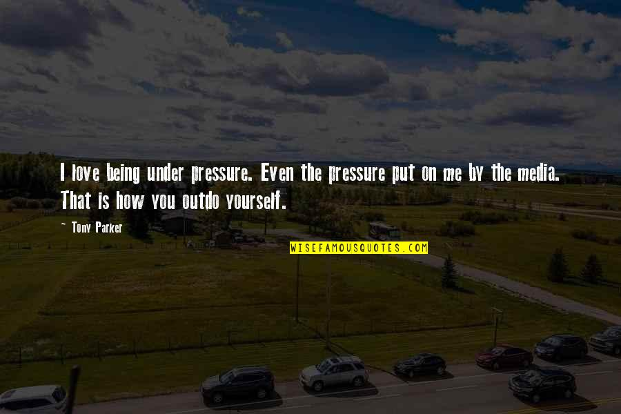 Even Love Quotes By Tony Parker: I love being under pressure. Even the pressure