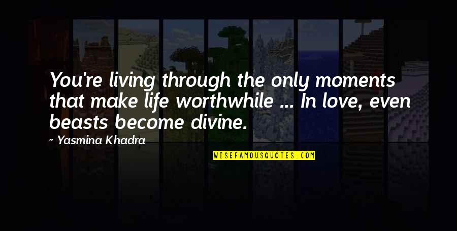 Even Love Quotes By Yasmina Khadra: You're living through the only moments that make