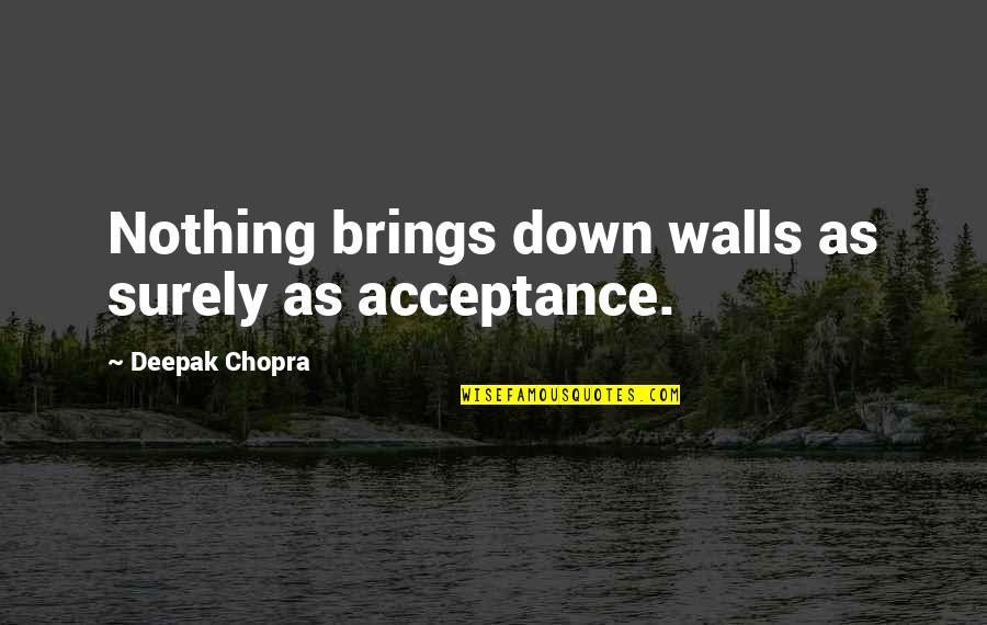 Even Stevens Movie Quotes By Deepak Chopra: Nothing brings down walls as surely as acceptance.