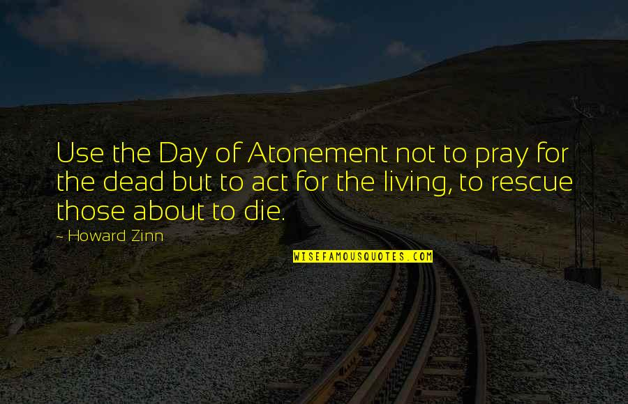 Even Stevens Movie Quotes By Howard Zinn: Use the Day of Atonement not to pray