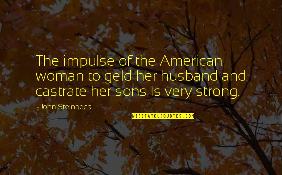 Even Stevens Movie Quotes By John Steinbeck: The impulse of the American woman to geld