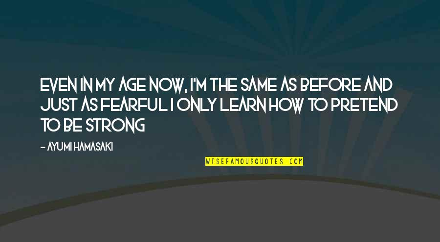 Even The Strong Quotes By Ayumi Hamasaki: Even in my age now, I'm the same
