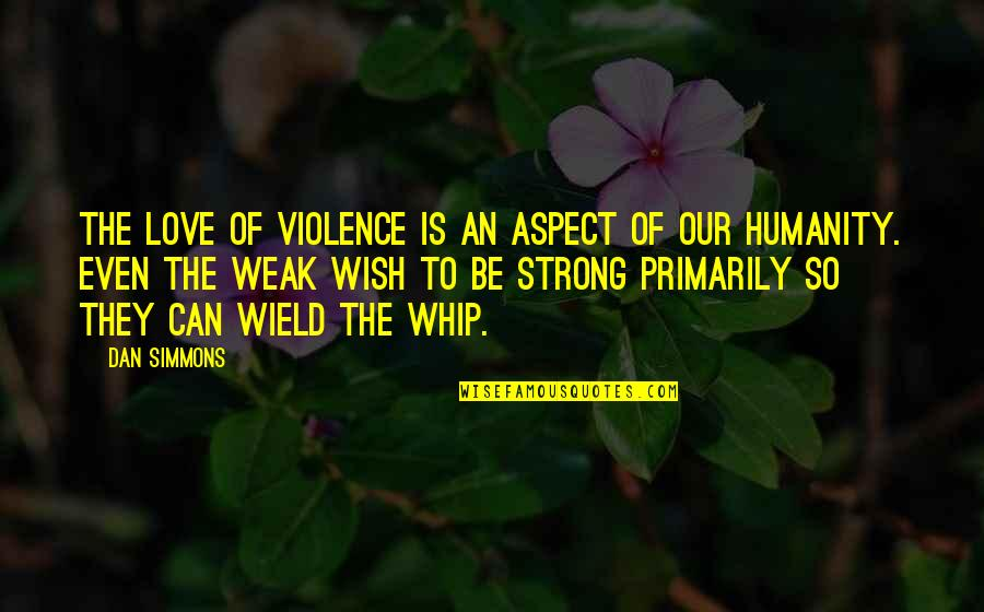 Even The Strong Quotes By Dan Simmons: The love of violence is an aspect of