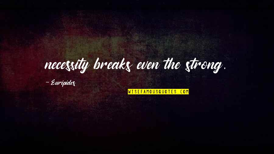 Even The Strong Quotes By Euripides: necessity breaks even the strong.