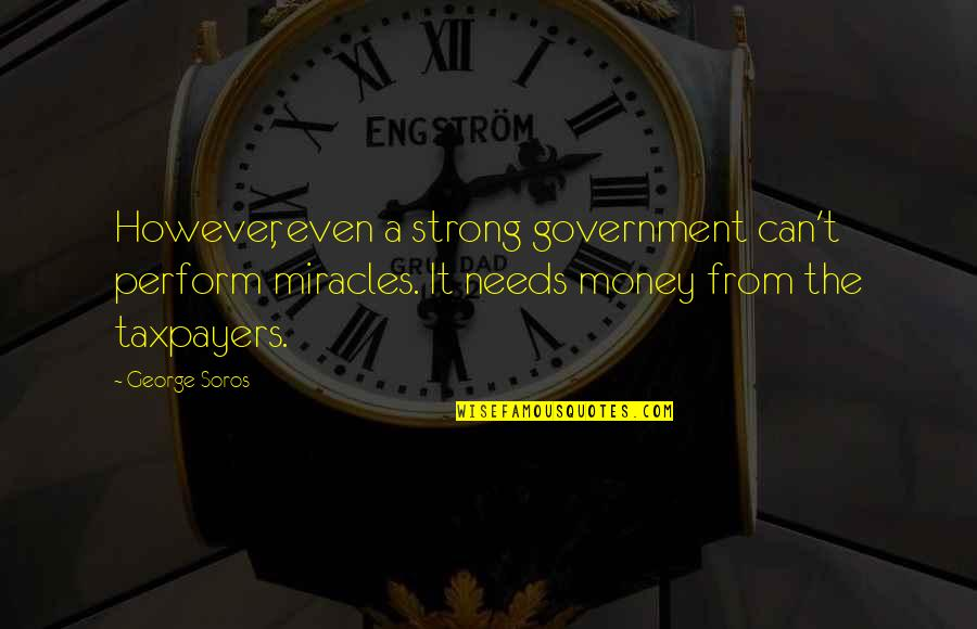 Even The Strong Quotes By George Soros: However, even a strong government can't perform miracles.