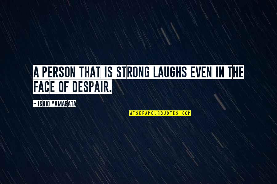 Even The Strong Quotes By Ishio Yamagata: A person that is strong laughs even in