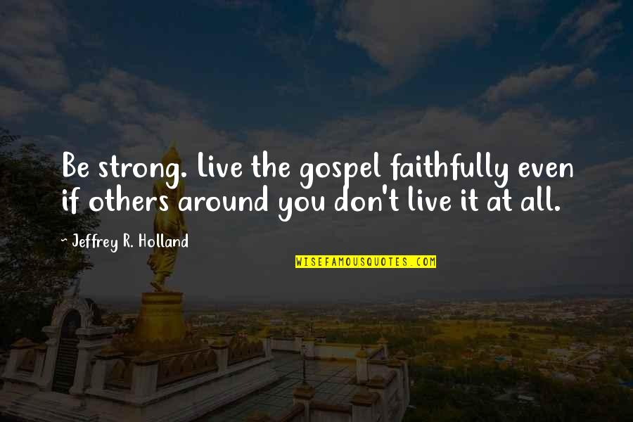 Even The Strong Quotes By Jeffrey R. Holland: Be strong. Live the gospel faithfully even if