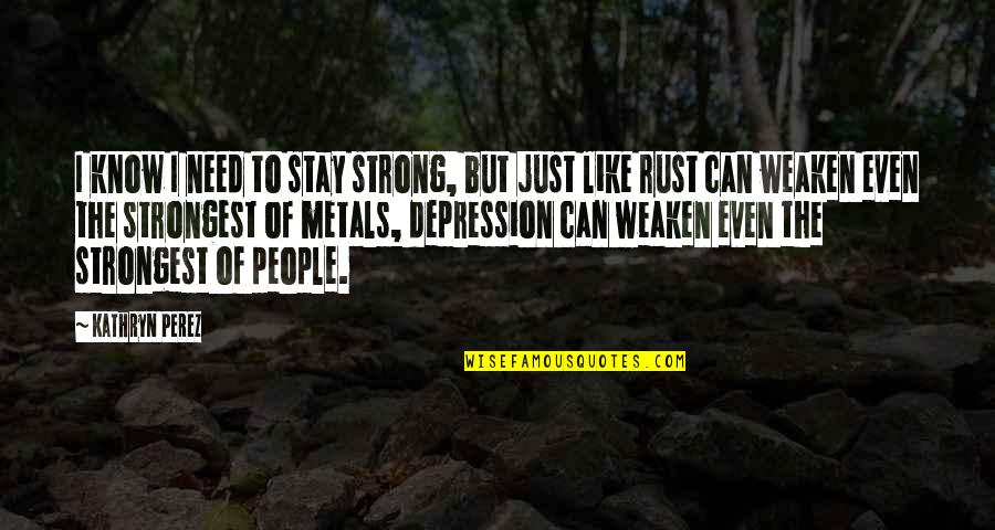 Even The Strong Quotes By Kathryn Perez: I know I need to stay strong, but