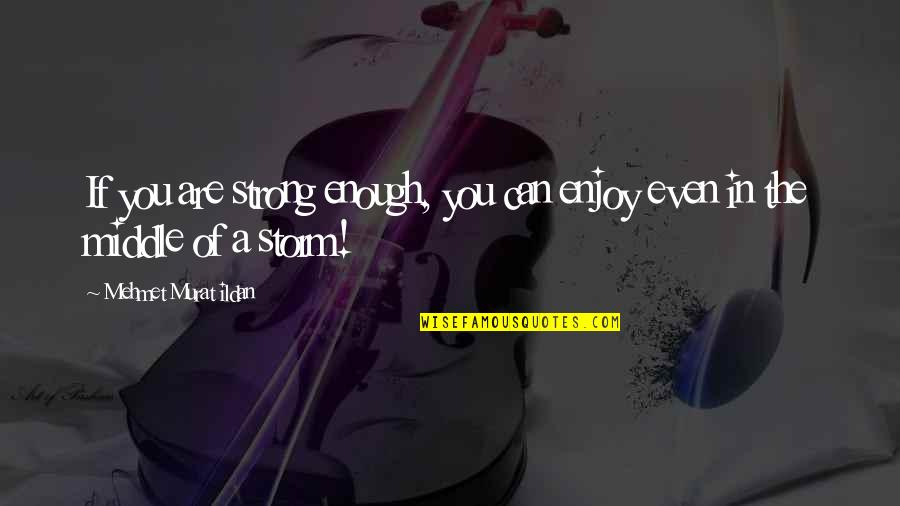 Even The Strong Quotes By Mehmet Murat Ildan: If you are strong enough, you can enjoy