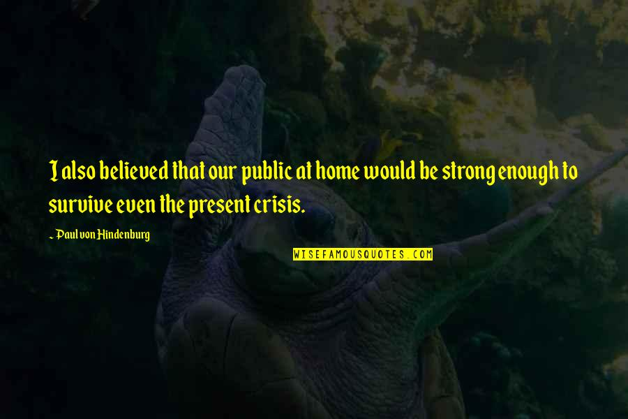 Even The Strong Quotes By Paul Von Hindenburg: I also believed that our public at home