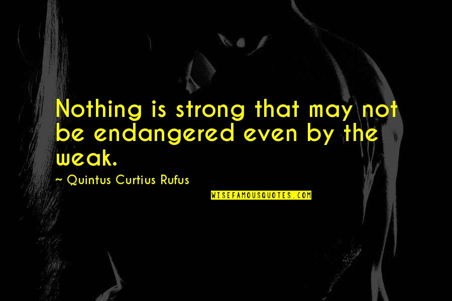 Even The Strong Quotes By Quintus Curtius Rufus: Nothing is strong that may not be endangered