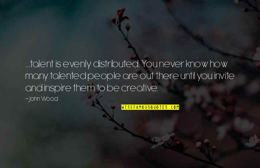 Evenly Quotes By John Wood: ...talent is evenly distributed. You never know how