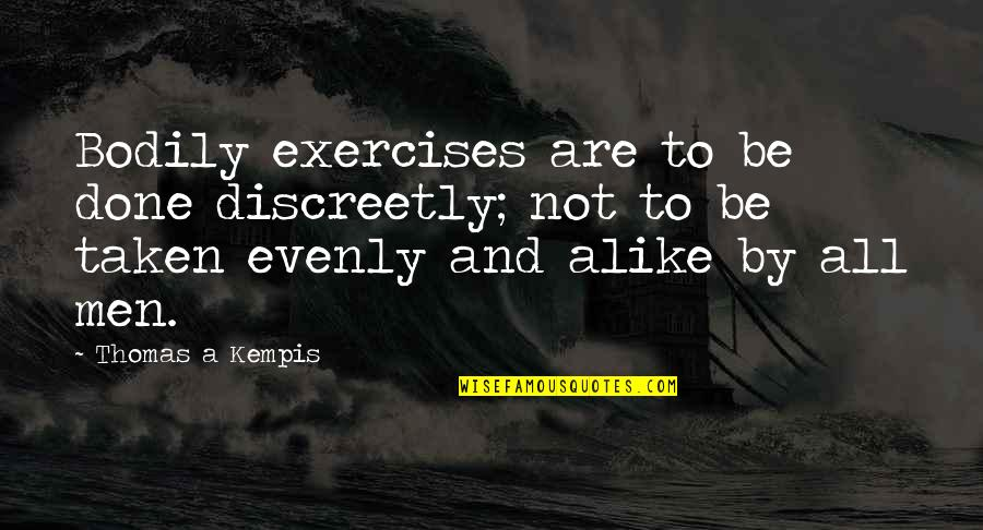 Evenly Quotes By Thomas A Kempis: Bodily exercises are to be done discreetly; not