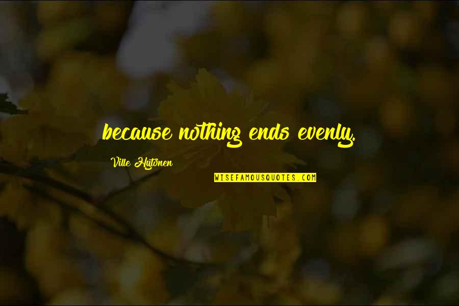 Evenly Quotes By Ville Hytonen: because nothing ends evenly.