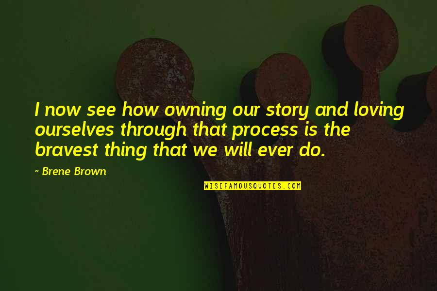 Ever Loving Quotes By Brene Brown: I now see how owning our story and