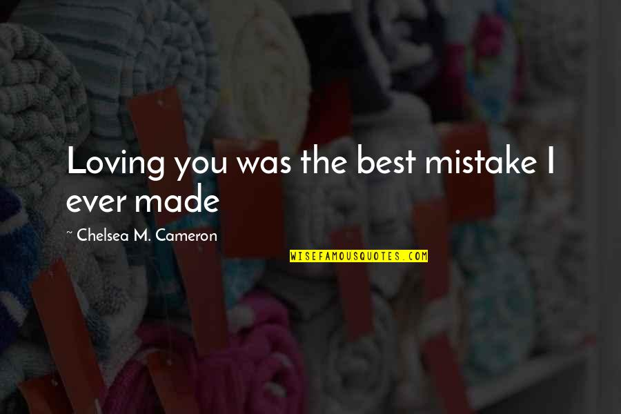 Ever Loving Quotes By Chelsea M. Cameron: Loving you was the best mistake I ever