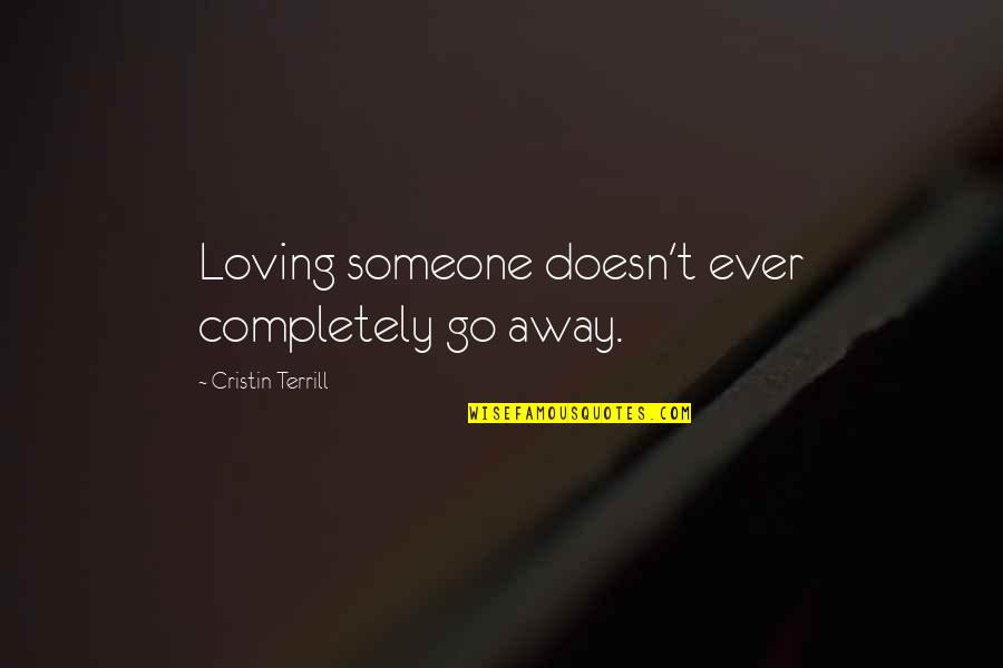 Ever Loving Quotes By Cristin Terrill: Loving someone doesn't ever completely go away.