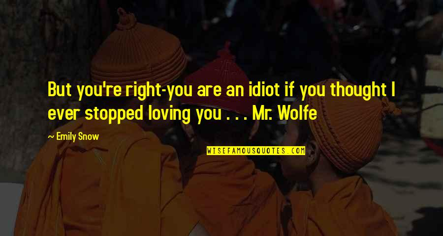 Ever Loving Quotes By Emily Snow: But you're right-you are an idiot if you
