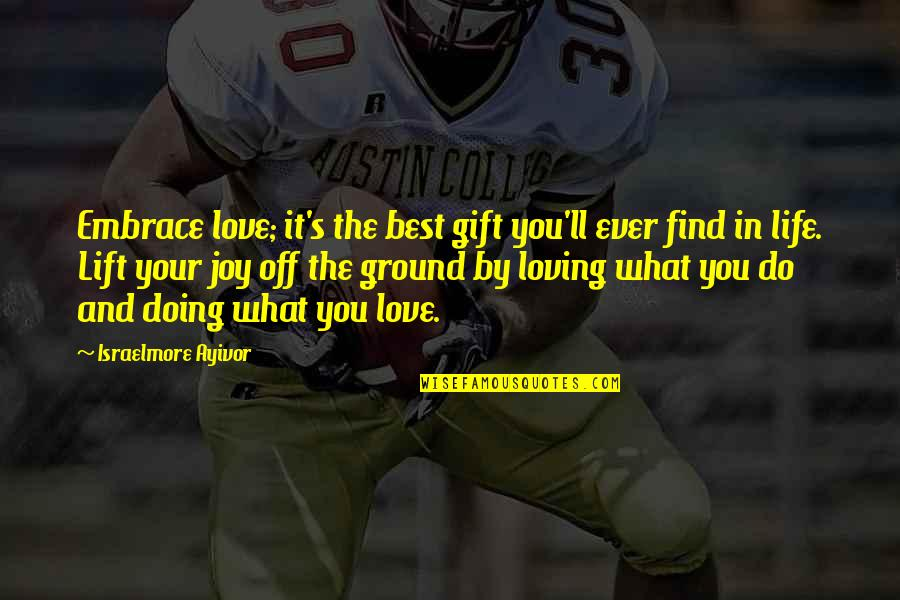 Ever Loving Quotes By Israelmore Ayivor: Embrace love; it's the best gift you'll ever