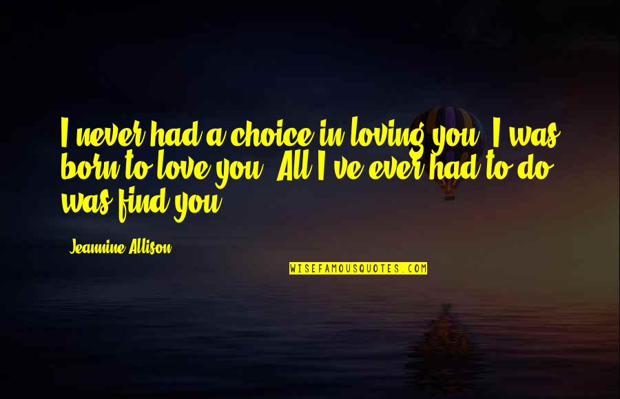 Ever Loving Quotes By Jeannine Allison: I never had a choice in loving you.