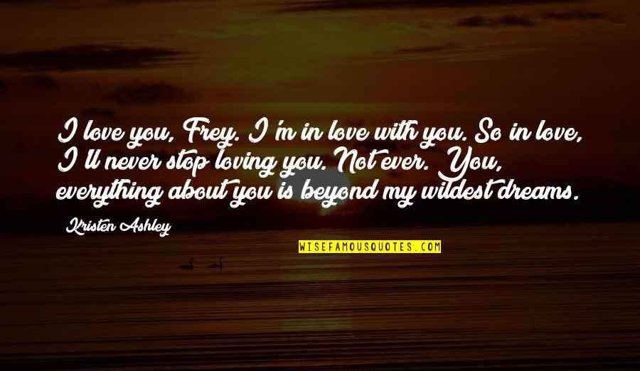 Ever Loving Quotes By Kristen Ashley: I love you, Frey. I'm in love with