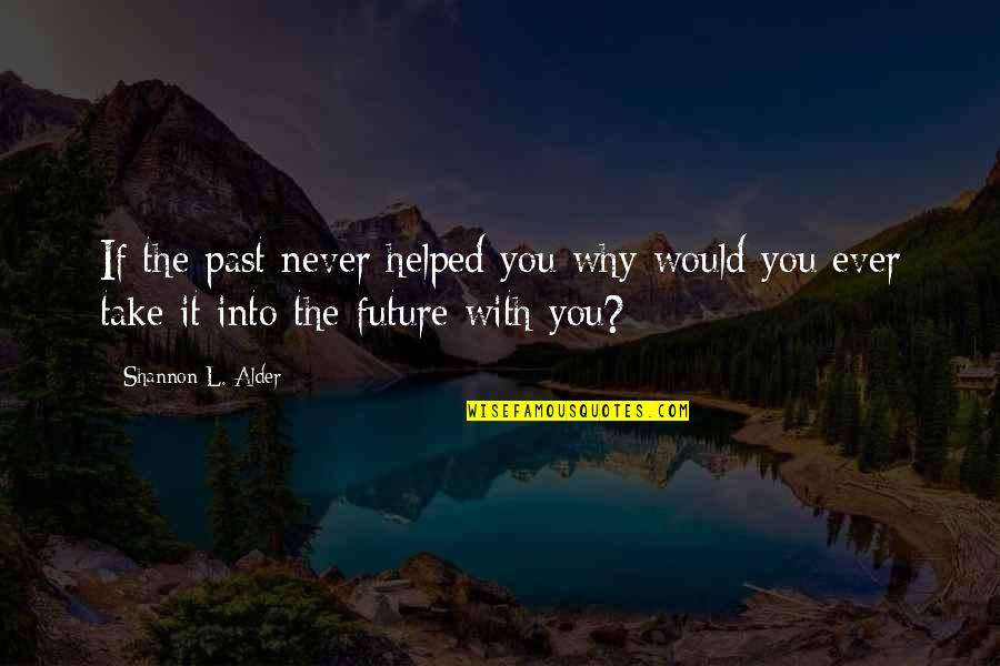 Ever Loving Quotes By Shannon L. Alder: If the past never helped you why would