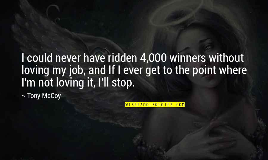 Ever Loving Quotes By Tony McCoy: I could never have ridden 4,000 winners without